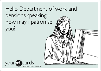 Hello Department of work and pensions speaking - how may i patronise you?