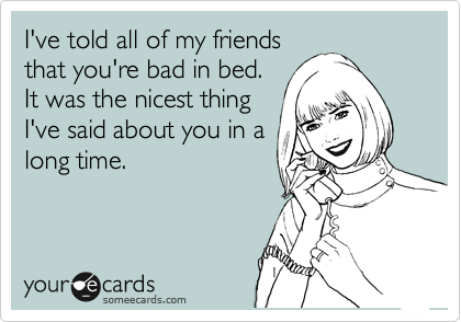 I've told all of my friends that you're bad in bed.  It was the nicest thing I've said about you in a long time.