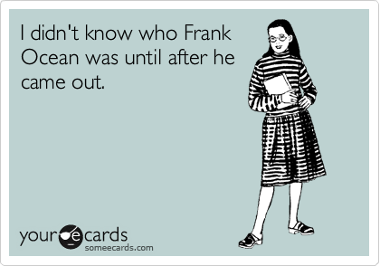 I didn't know who Frank Ocean was until after he came out.