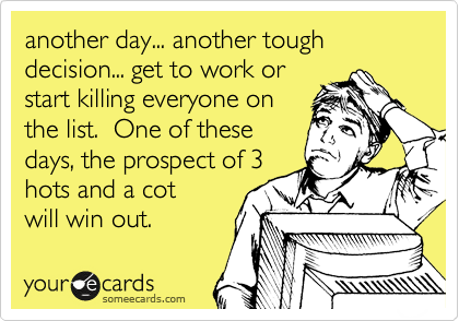 another day... another tough decision... get to work or start killing everyone on the list.  One of these days, the prospect of 3 hots and a cot will win out.