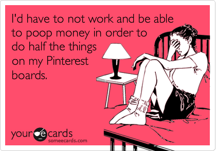 I'd have to not work and be able to poop money in order to do half the things on my Pinterest boards.