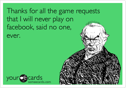 Thanks for all the game requests that I will never play on facebook, said no one, ever.