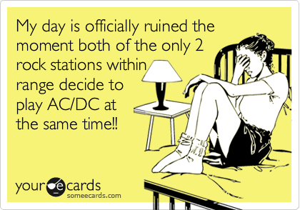 My day is officially ruined the moment both of the only 2  rock stations within  range decide to play AC/DC at  the same time!!