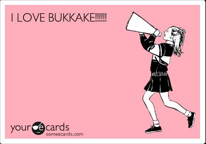 I LOVE BUKKAKE!!!!!!