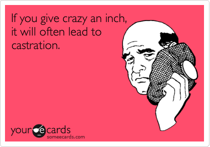 If you give crazy an inch, it will often lead to castration.