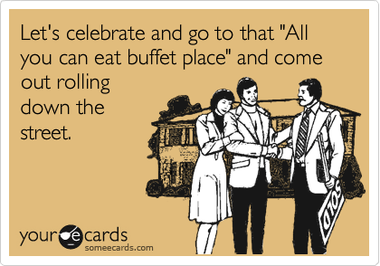 "Let's celebrate and go to that ""All you can eat buffet place"" and come out rolling  down the  street."