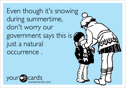 Even though it's snowing during summertime, don't worry our  government says this is just a natural occurrence .