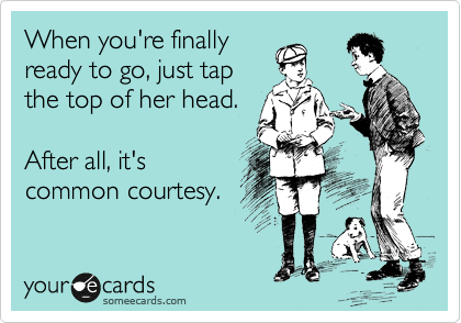 When you're finally ready to go, just tap the top of her head.  After all, it's common courtesy.