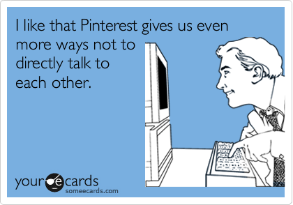 I like that Pinterest gives us even more ways not to directly talk to each other.