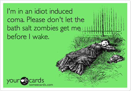 I'm in an idiot induced coma. Please don't let the bath salt zombies get me before I wake.