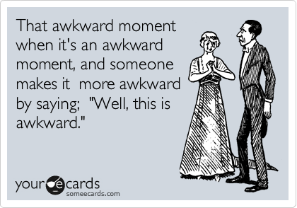 """That awkward moment when it's an awkward moment, and someone makes it  more awkward by saying;  """"Well, this is awkward."""""""