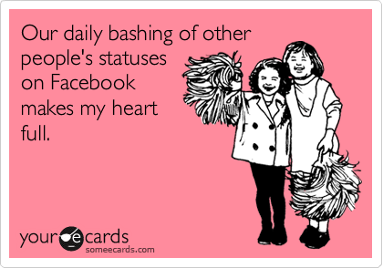 Our daily bashing of other people's statuses on Facebook makes my heart full.