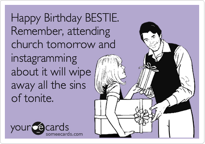 Happy Birthday BESTIE. Remember, attending church tomorrow and instagramming about it will wipe away all the sins of tonite.