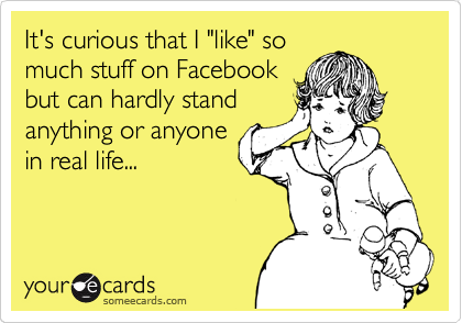 """It's curious that I """"like"""" so much stuff on Facebook but can hardly stand anything or anyone in real life..."""