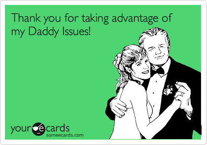 Thank you for taking advantage of my Daddy Issues!