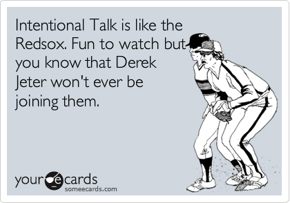 Intentional Talk is like the Redsox. Fun to watch but you know that Derek Jeter won't ever be joining them.