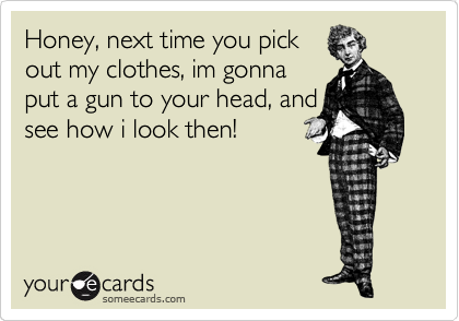 Honey, next time you pick out my clothes, im gonna put a gun to your head, and see how i look then!