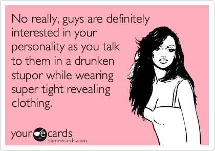 No really, guys are definitely interested in your personality as you talk to them in a drunken stupor while wearing super tight revealing clothing.