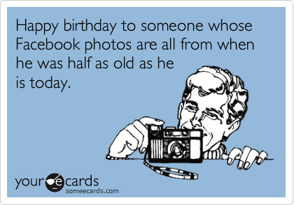 Happy birthday to someone whose Facebook photos are all from when he was half as old as he is today.