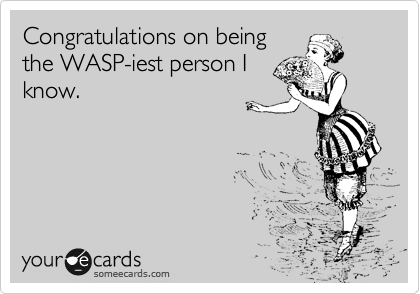 Congratulations on being the WASP-iest person I know.