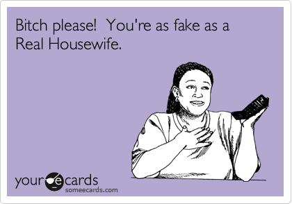 Bitch please!  You're as fake as a Real Housewife.