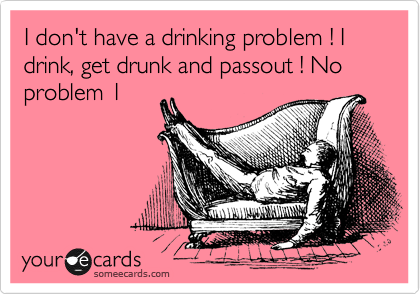 I don't have a drinking problem ! I drink, get drunk and passout ! No problem 1