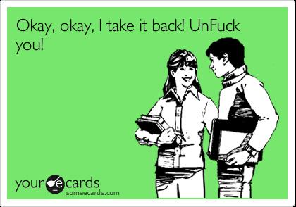 Okay, okay, I take it back! UnFuck you!