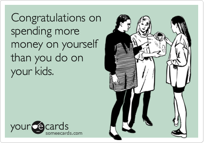 Congratulations on spending more money on yourself than you do on your kids.
