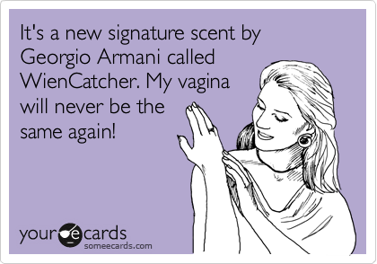 It's a new signature scent by Georgio Armani called  WienCatcher. My vagina will never be the same again!