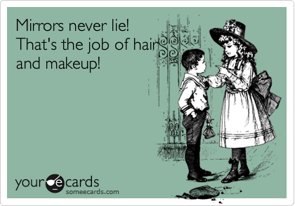 Mirrors never lie! That's the job of hair and makeup!