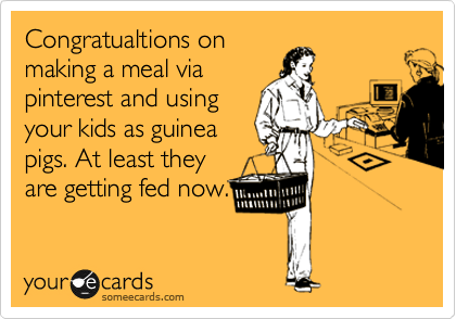 Congratualtions on making a meal via pinterest and using your kids as guinea pigs. At least they are getting fed now.