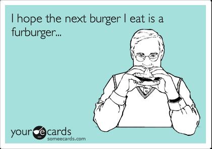 I hope the next burger I eat is a furburger...