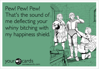 Pew! Pew! Pew!   That's the sound of me deflecting your  whiny bitching with my happiness shield.