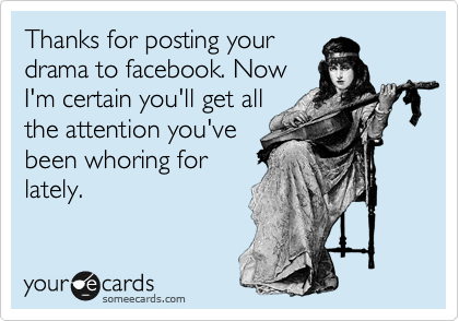 Thanks for posting your drama to facebook. Now I'm certain you'll get all the attention you've been whoring for lately.