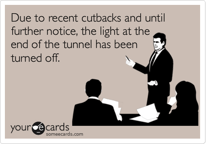 Due to recent cutbacks and until further notice, the light at the end of the tunnel has been turned off.