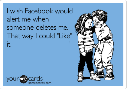 "I wish Facebook would alert me when someone deletes me. That way I could ""Like"" it."