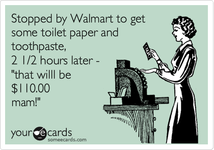 "Stopped by Walmart to get some toilet paper and toothpaste,  2 1/2 hours later - ""that willl be %24110.00 mam!"""