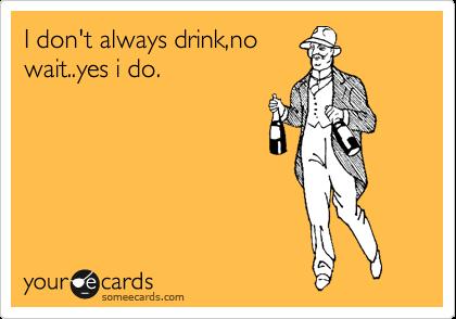 I don't always drink,no wait..yes i do.