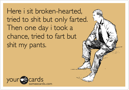 Here i sit broken-hearted, tried to shit but only farted. Then one day i took a chance, tried to fart but shit my pants.