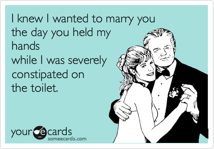 I knew I wanted to marry you  the day you held my hands while I was severely  constipated on  the toilet.