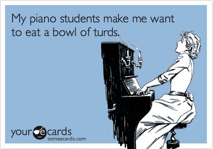 My piano students make me want to eat a bowl of turds.