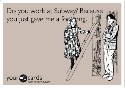 Do you work at Subway? Because you just gave me a footlong.