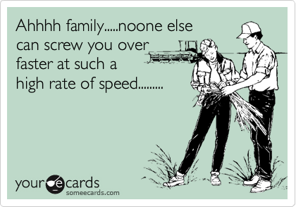 Ahhhh family.....noone else can screw you over faster at such a  high rate of speed.........