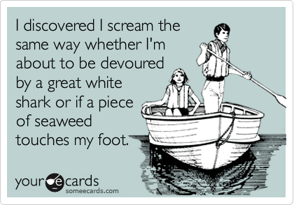 I discovered I scream the same way whether I'm about to be devoured by a great white shark or if a piece of seaweed touches my foot.