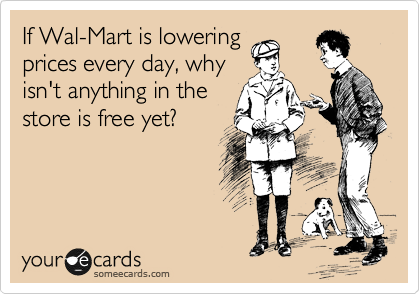 If Wal-Mart is lowering prices every day, why isn't anything in the store is free yet?