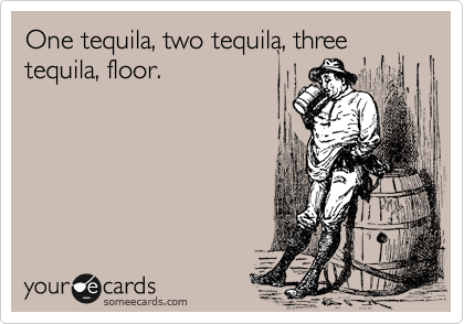 One tequila, two tequila, three tequila, floor.