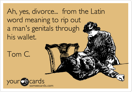 Ah, yes, divorce    from the Latin word meaning to rip out a man's