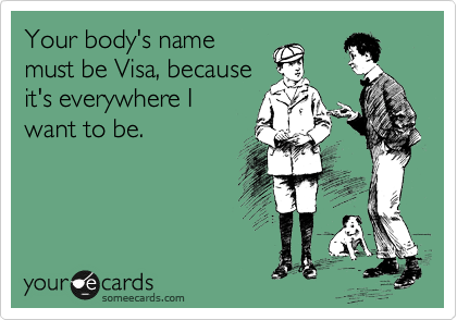 Your body's name must be Visa, because it's everywhere I want to be.