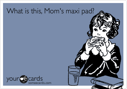 What is this, Mom's maxi pad?