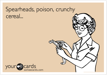 Spearheads, poison, crunchy cereal...